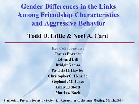 Gender Differences in the Links Among Friendship Characteristics and Aggressive Behavior Todd D. Little & Noel A. Card Key Collaborators: Jessica Brauner.