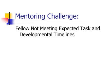 Mentoring Challenge: Fellow Not Meeting Expected Task and Developmental Timelines.