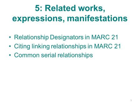 5: Related works, expressions, manifestations Relationship Designators in MARC 21 Citing linking relationships in MARC 21 Common serial relationships 1.