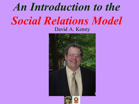 An Introduction to the Social Relations Model David A. Kenny.