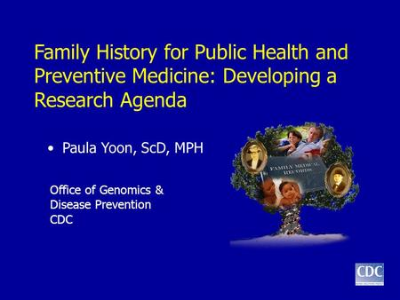 Family History for Public Health and Preventive Medicine: Developing a Research Agenda Paula Yoon, ScD, MPH Office of Genomics & Disease Prevention CDC.