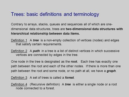 Trees: basic definitions and terminology Contrary to arrays, stacks, queues and sequences all of which are one- dimensional data structures, trees are.