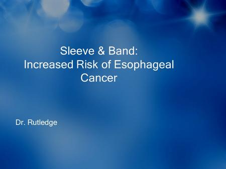 Sleeve & Band: Increased Risk of Esophageal Cancer Dr. Rutledge.