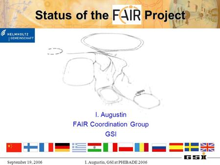 September 19, 2006I. Augustin, GSI at PHIBADE 2006 Status of the FAIR Project I. Augustin FAIR Coordination Group GSI.