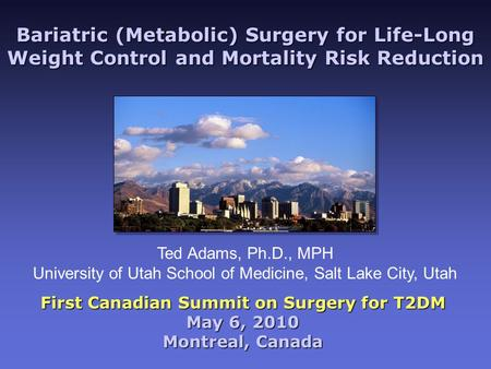 Bariatric (Metabolic) Surgery for Life-Long Weight Control and Mortality Risk Reduction First Canadian Summit on Surgery for T2DM May 6, 2010 Montreal,