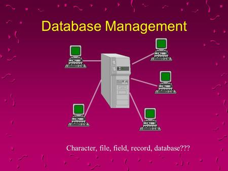 Database Management Character, file, field, record, database??? 1.