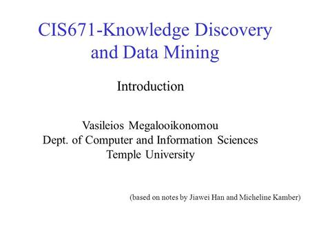 CIS671-Knowledge Discovery and Data Mining Vasileios Megalooikonomou Dept. of Computer and Information Sciences Temple University Introduction (based on.