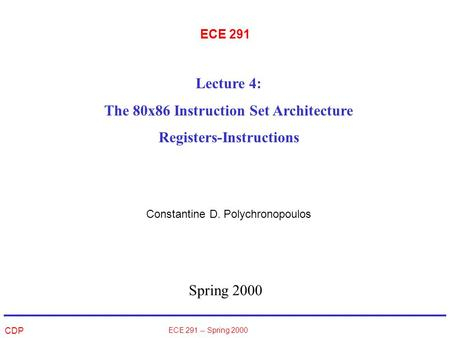 CDP ECE 291 -- Spring 2000 ECE 291 Spring 2000 Lecture 4: The 80x86 Instruction Set Architecture Registers-Instructions Constantine D. Polychronopoulos.