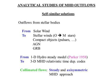 ANALYTICAL STUDIES OF MHD OUTFLOWS Self-similar solutions Outflows from stellar bodies From Solar Wind To Stellar winds (O  M stars) Compact objects (pulsars,