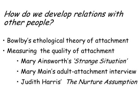 How do we develop relations with other people? Bowlby's ethological theory of attachment Measuring the quality of attachment Mary Ainsworth's 'Strange.