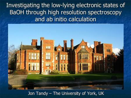 Jon Tandy – The University of York, UK Investigating the low-lying electronic states of BaOH through high resolution spectroscopy and ab initio calculation.