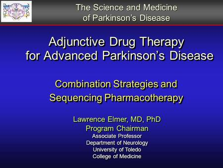 Adjunctive Drug Therapy for Advanced Parkinson's Disease Combination Strategies and Sequencing Pharmacotherapy Lawrence Elmer, MD, PhD Program Chairman.