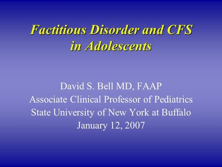 Factitious Disorder and CFS in Adolescents David S. Bell MD, FAAP Associate Clinical Professor of Pediatrics State University of New York at Buffalo January.