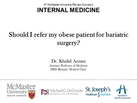 Should I refer my obese patient for bariatric surgery? Dr. Khalid Azzam Assistant Professor of Medicine HHS Bariatric Medical Clinic 4 th McMaster University.