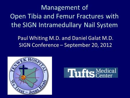 Management of Open Tibia and Femur Fractures with the SIGN Intramedullary Nail System Paul Whiting M.D. and Daniel Galat M.D. SIGN Conference – September.
