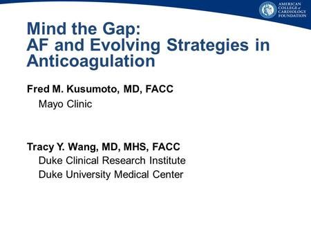 Mind the Gap: AF and Evolving Strategies in Anticoagulation Fred M. Kusumoto, MD, FACC Mayo Clinic Tracy Y. Wang, MD, MHS, FACC Duke Clinical Research.