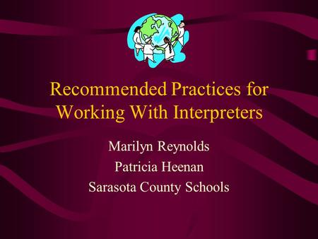 Recommended Practices for Working With Interpreters Marilyn Reynolds Patricia Heenan Sarasota County Schools.