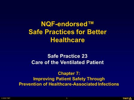 1 © 2009 TMIT Safe Practice 23 Care of the Ventilated Patient NQF-endorsed™ Safe Practices for Better Healthcare Chapter 7: Improving Patient Safety Through.