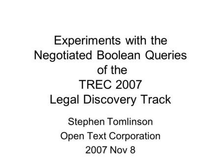 Experiments with the Negotiated Boolean Queries of the TREC 2007 Legal Discovery Track Stephen Tomlinson Open Text Corporation 2007 Nov 8.