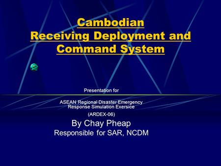Cambodian Receiving Deployment and Command System Presentation for ASEAN Regional Disaster Emergency Response Simulation Exersice (ARDEX-06) By Chay Pheap.