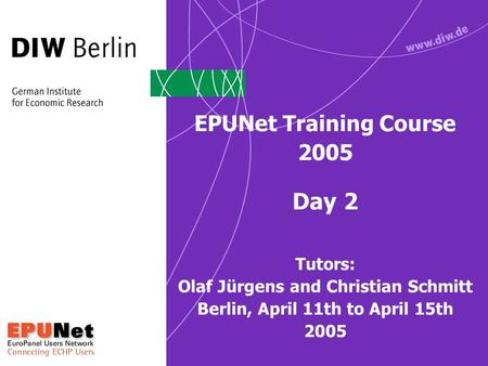 EPUNet Training Course 2005 Day 2 Tutors: Olaf Jürgens and Christian Schmitt Berlin, April 11th to April 15th 2005.