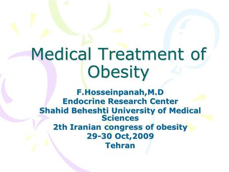 Medical Treatment of Obesity F.Hosseinpanah,M.D Endocrine Research Center Shahid Beheshti University of Medical Sciences 2th Iranian congress of obesity.