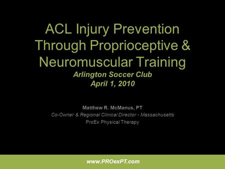 ACL Injury Prevention Through Proprioceptive & Neuromuscular Training Arlington Soccer Club April 1, 2010 Matthew R. McManus, PT Co-Owner & Regional Clinical.