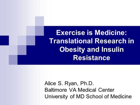 Exercise is Medicine: Translational Research in Obesity and Insulin Resistance Alice S. Ryan, Ph.D. Baltimore VA Medical Center University of MD School.