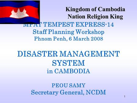 1 MPAT TEMPEST EXPRESS-14 Staff Planning Workshop Phnom Penh, 6 March 2008 DISASTER MANAGEMENT SYSTEM in CAMBODIA PEOU SAMY Secretary General, NCDM Kingdom.