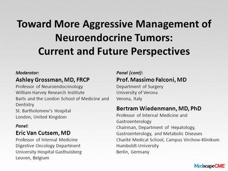 Toward More Aggressive Management of Neuroendocrine Tumors: Current and Future Perspectives Moderator: Ashley Grossman, MD, FRCP Professor of Neuroendocrinology.