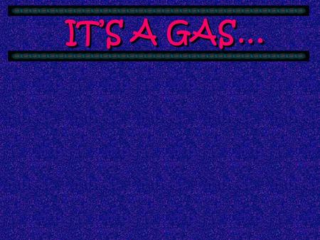 IT'S A GAS… Gases have some interesting characteristics that have fascinated scientists for 300 years. The first gas to be studied was air & it was a.