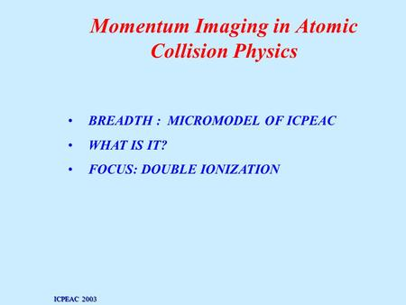 Momentum Imaging in Atomic Collision Physics BREADTH : MICROMODEL OF ICPEAC WHAT IS IT? FOCUS: DOUBLE IONIZATION ICPEAC 2003.