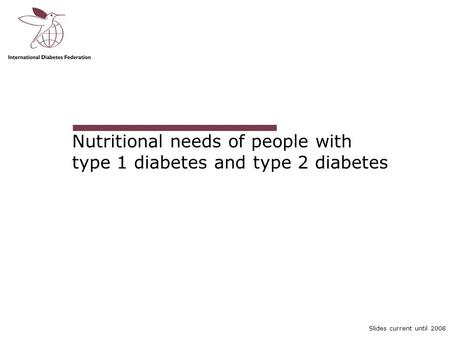 Slides current until 2008 Nutritional needs of people with type 1 diabetes and type 2 diabetes.