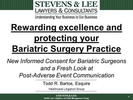 1 Todd R. Bartos, Esquire Healthcare Litigation Group Rewarding excellence and protecting your Bariatric Surgery Practice New Informed Consent for Bariatric.