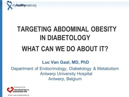 Source: www.myhealthywaist.org TARGETING ABDOMINAL OBESITY IN DIABETOLOGY WHAT CAN WE DO ABOUT IT? Luc Van Gaal, MD, PhD Department of Endocrinology, Diabetology.