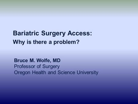 Bariatric Surgery Access: Why is there a problem? Bruce M. Wolfe, MD Professor of Surgery Oregon Health and Science University.