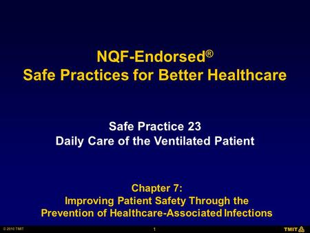 1 © 2010 TMIT NQF-Endorsed ® Safe Practices for Better Healthcare Safe Practice 23 Daily Care of the Ventilated Patient Chapter 7: Improving Patient Safety.