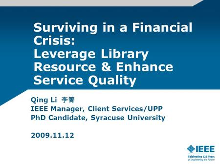 Surviving in a Financial Crisis: Leverage Library Resource & Enhance Service Quality Qing Li 李箐 IEEE Manager, Client Services/UPP PhD Candidate, Syracuse.