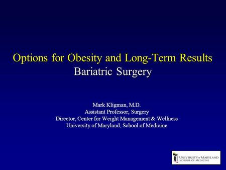 Options for Obesity and Long-Term Results Bariatric Surgery Mark Kligman, M.D. Assistant Professor, Surgery Director, Center for Weight Management & Wellness.