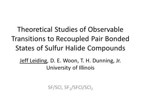 Theoretical Studies of Observable Transitions to Recoupled Pair Bonded States of Sulfur Halide Compounds Jeff Leiding, D. E. Woon, T. H. Dunning, Jr. University.