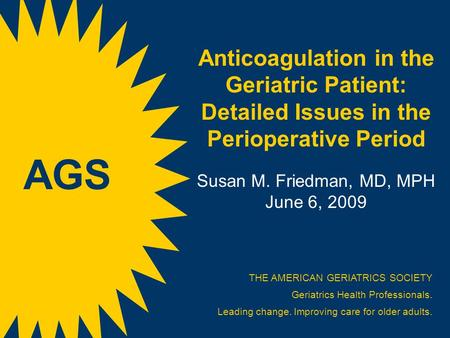 Anticoagulation in the Geriatric Patient: Detailed Issues in the Perioperative Period Susan M. Friedman, MD, MPH June 6, 2009 THE AMERICAN GERIATRICS SOCIETY.