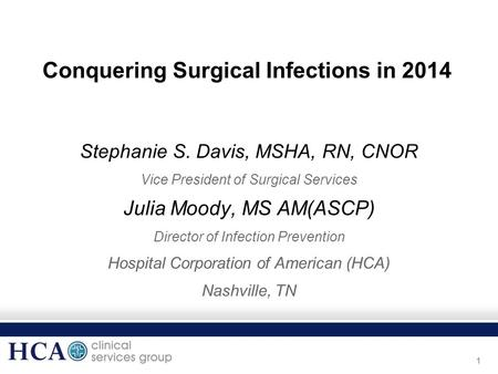 1 Conquering Surgical Infections in 2014 Stephanie S. Davis, MSHA, RN, CNOR Vice President of Surgical Services Julia Moody, MS AM(ASCP) Director of Infection.