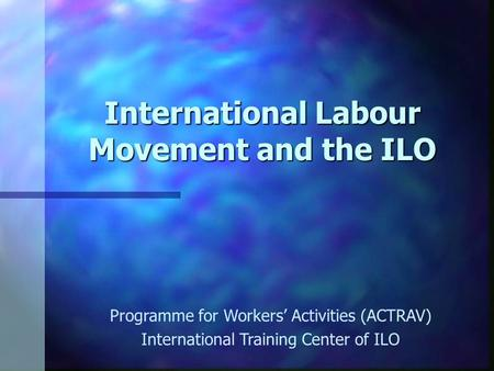 International Labour Movement and the ILO Programme for Workers' Activities (ACTRAV) International Training Center of ILO.