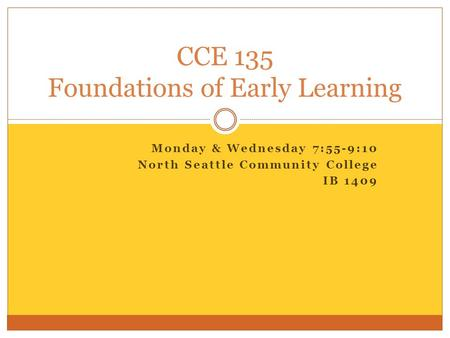 Monday & Wednesday 7:55-9:10 North Seattle Community College IB 1409 CCE 135 Foundations of Early Learning.