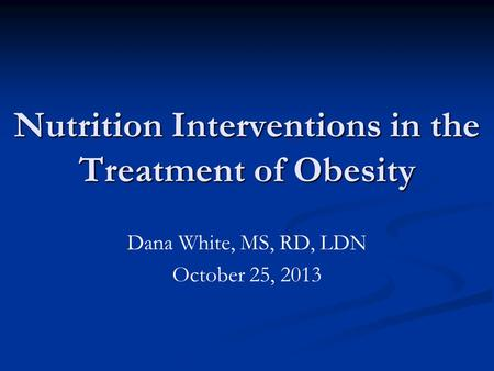 Nutrition Interventions in the Treatment of Obesity Dana White, MS, RD, LDN October 25, 2013.