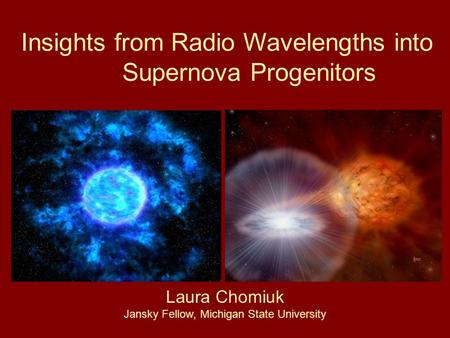 Insights from Radio Wavelengths into Supernova Progenitors Laura Chomiuk Jansky Fellow, Michigan State University.