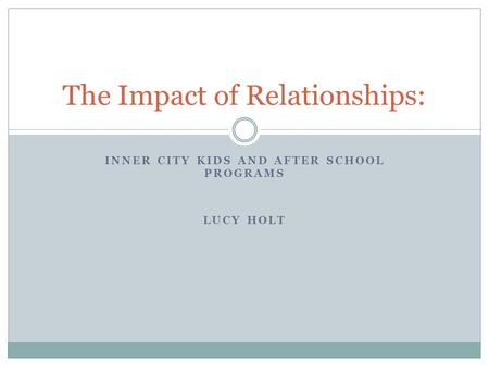 INNER CITY KIDS AND AFTER SCHOOL PROGRAMS LUCY HOLT The Impact of Relationships: