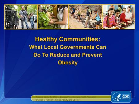 National Center for Chronic Disease Prevention and Health Promotion Division of Nutrition, Physical Activity, and Obesity Healthy Communities: Healthy.