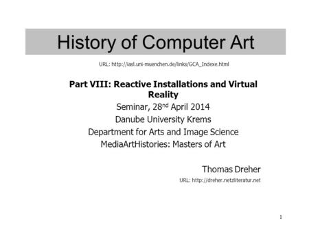 1 History of Computer Art Part VIII: Reactive Installations and Virtual Reality Seminar, 28 nd April 2014 Danube University Krems Department for Arts and.