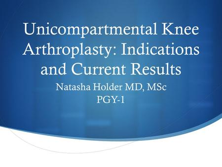 Unicompartmental Knee Arthroplasty: Indications and Current Results Natasha Holder MD, MSc PGY-1.